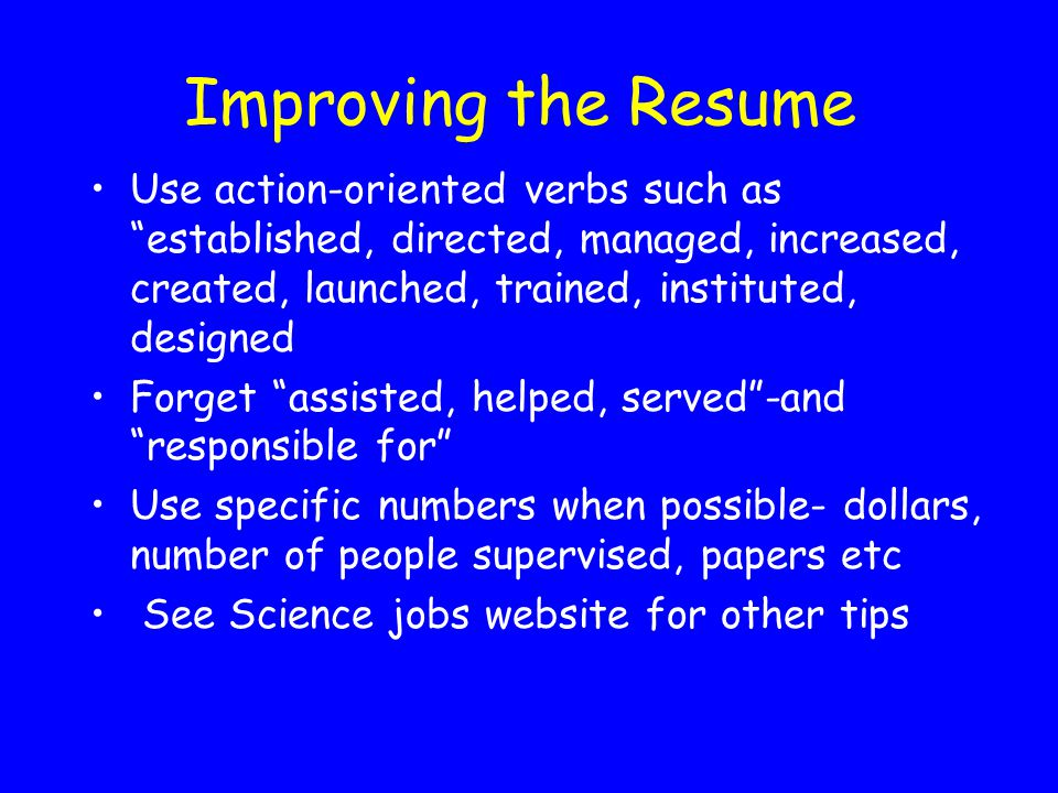 Improving the Resume Use action-oriented verbs such as established, directed, managed, increased, created, launched, trained, instituted, designed.