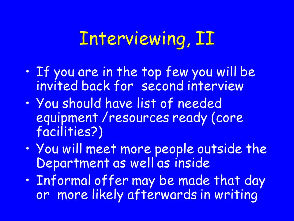 Interviewing, II If you are in the top few you will be invited back for second interview.