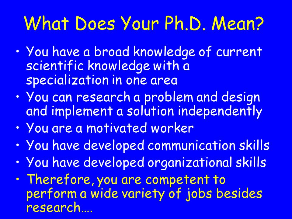 What Does Your Ph.D. Mean You have a broad knowledge of current scientific knowledge with a specialization in one area.