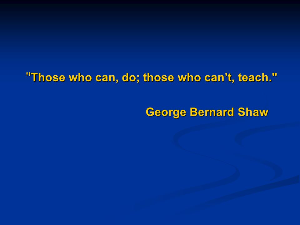 Those who can, do; those who can't, teach.