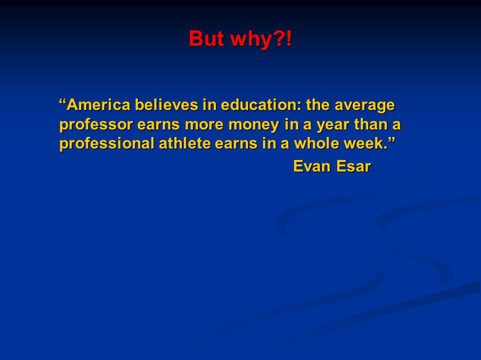 But why ! America believes in education: the average professor earns more money in a year than a professional athlete earns in a whole week.