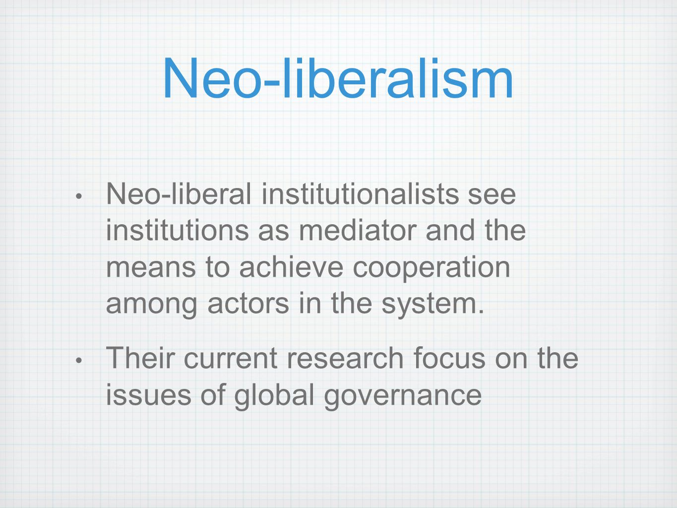 Neo-liberalism Neo-liberal institutionalists see institutions as mediator and the means to achieve cooperation among actors in the system.