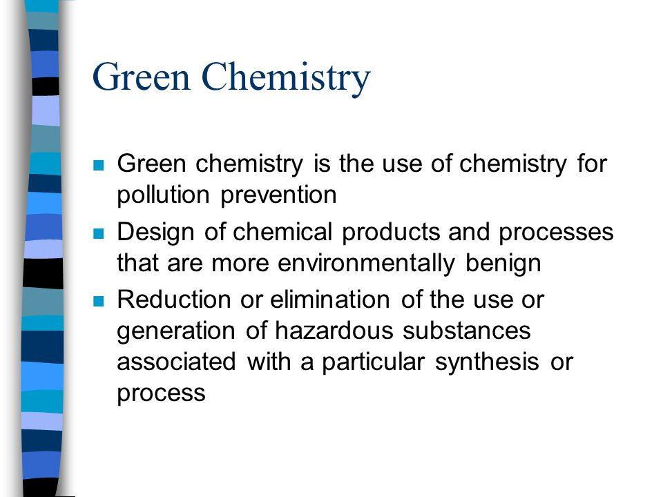 Green Chemistry Green chemistry is the use of chemistry for pollution prevention.
