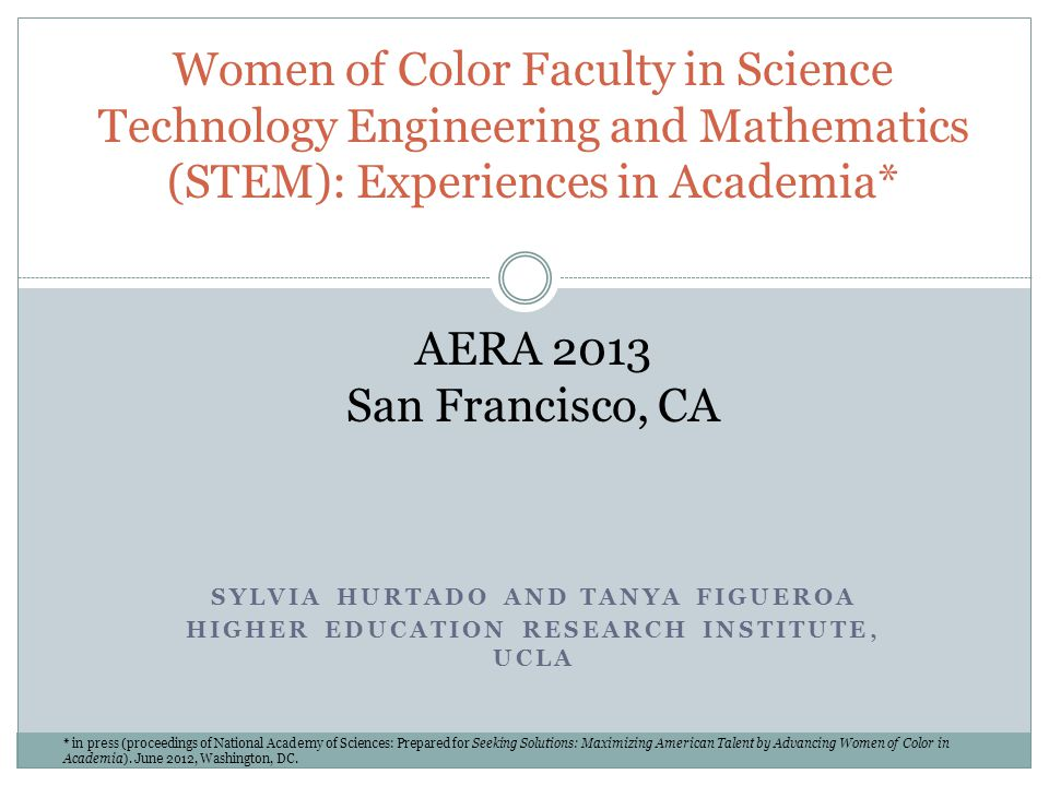 Women of Color Faculty in Science Technology Engineering and Mathematics (STEM): Experiences in Academia* AERA 2013 San Francisco, CA