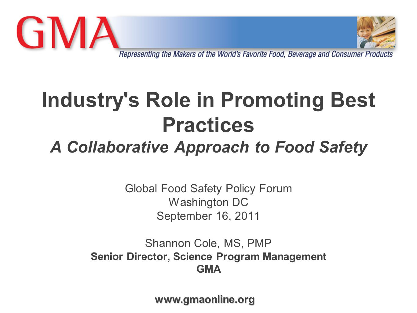 Industry s Role in Promoting Best Practices A Collaborative Approach to Food Safety Global Food Safety Policy Forum Washington DC September 16, 2011 Shannon Cole, MS, PMP Senior Director, Science Program Management GMA