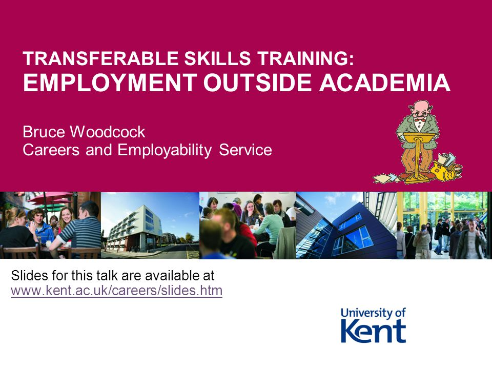 4/13/2017 TRANSFERABLE SKILLS TRAINING: EMPLOYMENT OUTSIDE ACADEMIA Bruce Woodcock Careers and Employability Service.