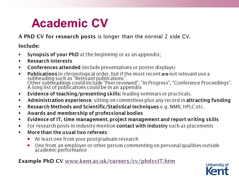 Academic CV A PhD CV for research posts is longer than the normal 2 side CV. Include: Synopsis of your PhD at the beginning or as an appendix;