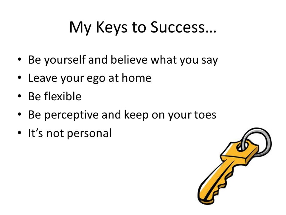 My Keys to Success… Be yourself and believe what you say