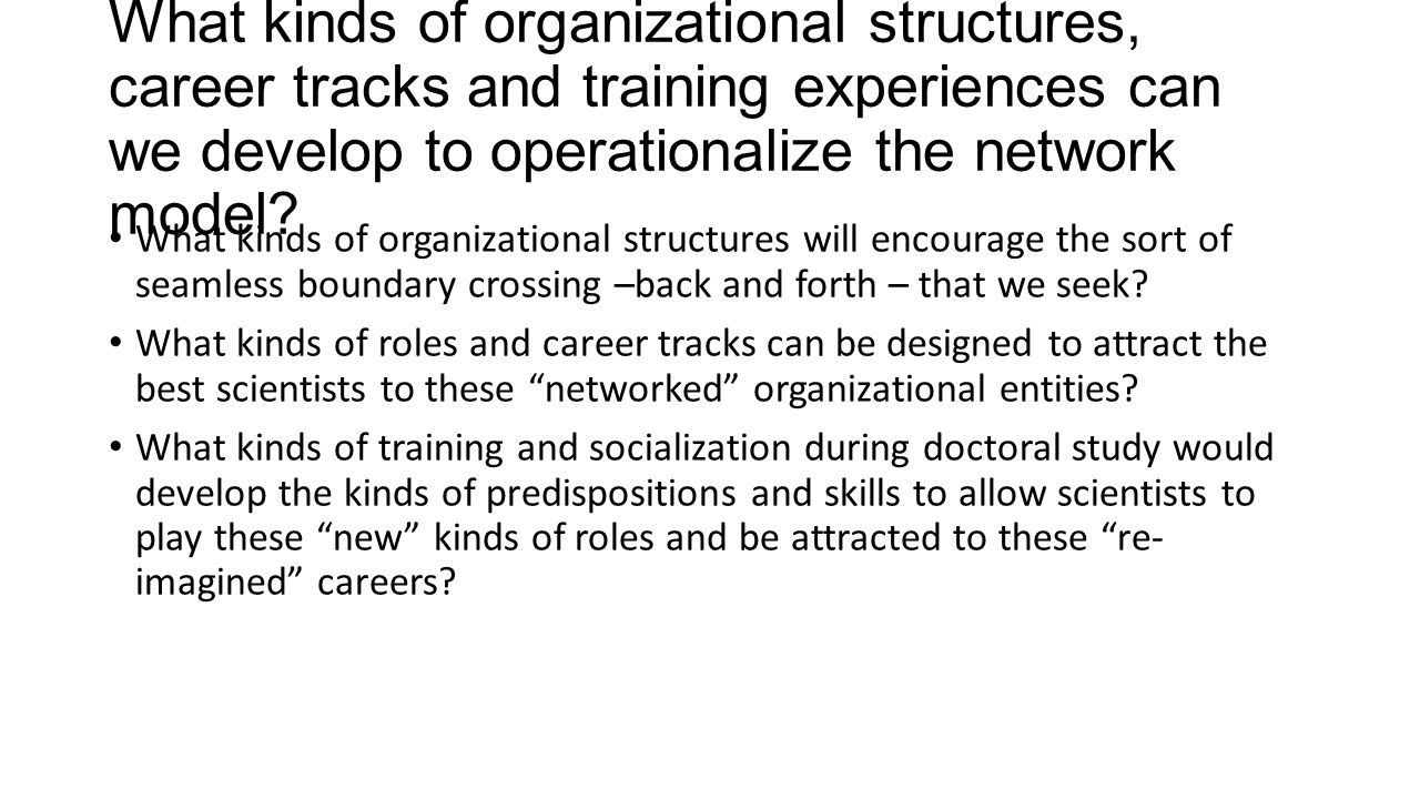 What kinds of organizational structures, career tracks and training experiences can we develop to operationalize the network model