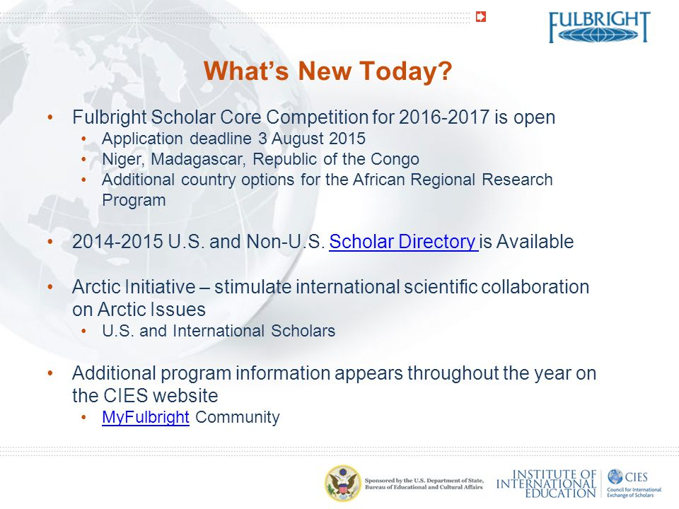 What's New Today Fulbright Scholar Core Competition for 2016-2017 is open. Application deadline 3 August 2015.