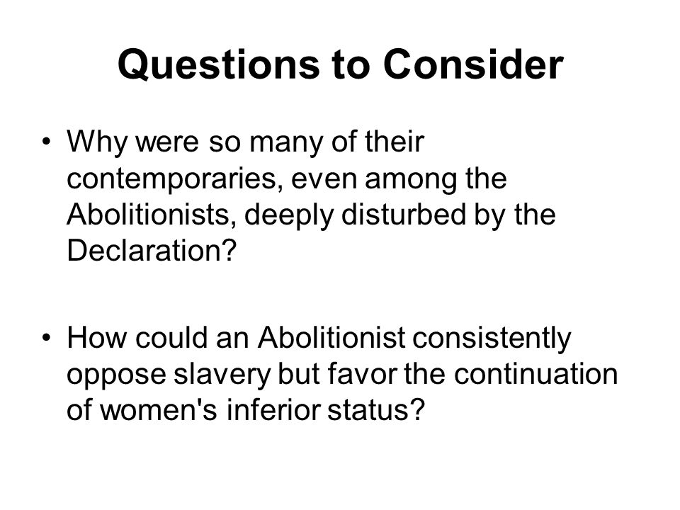 Questions to Consider Why were so many of their contemporaries, even among the Abolitionists, deeply disturbed by the Declaration