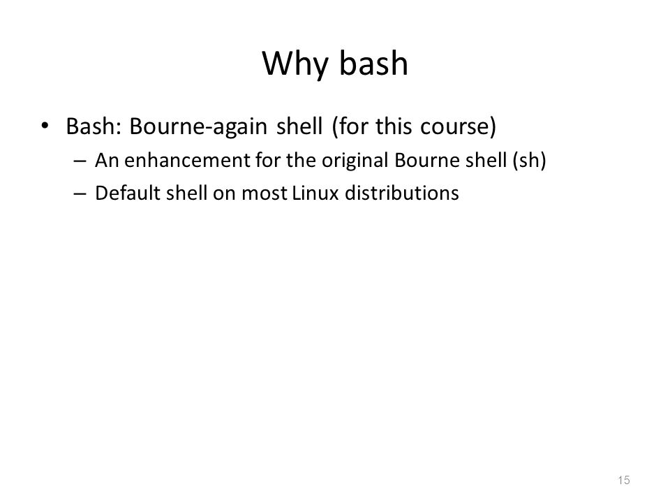 Why bash Bash: Bourne-again shell (for this course)