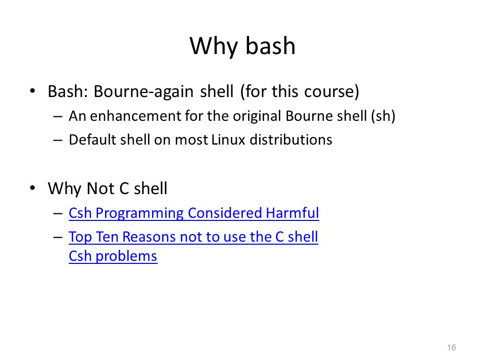 Why bash Bash: Bourne-again shell (for this course) Why Not C shell