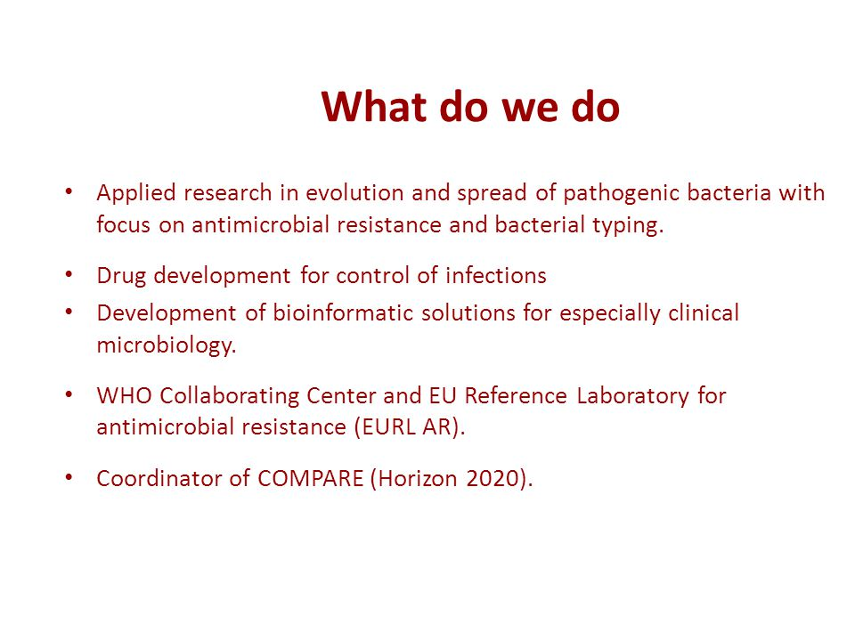What do we do Applied research in evolution and spread of pathogenic bacteria with focus on antimicrobial resistance and bacterial typing.