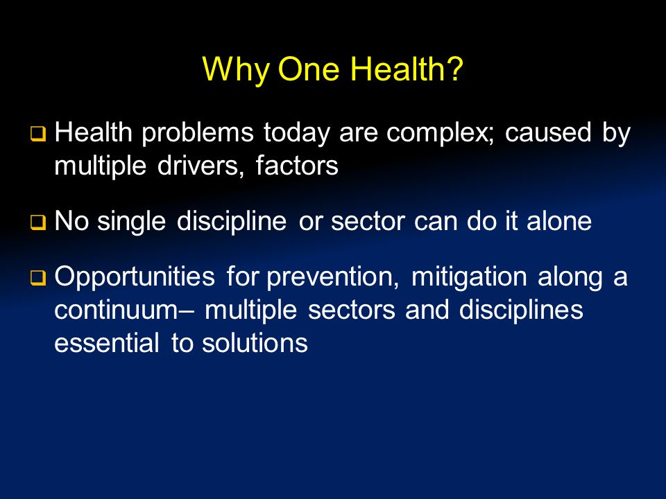 Why One Health Health problems today are complex; caused by multiple drivers, factors. No single discipline or sector can do it alone.