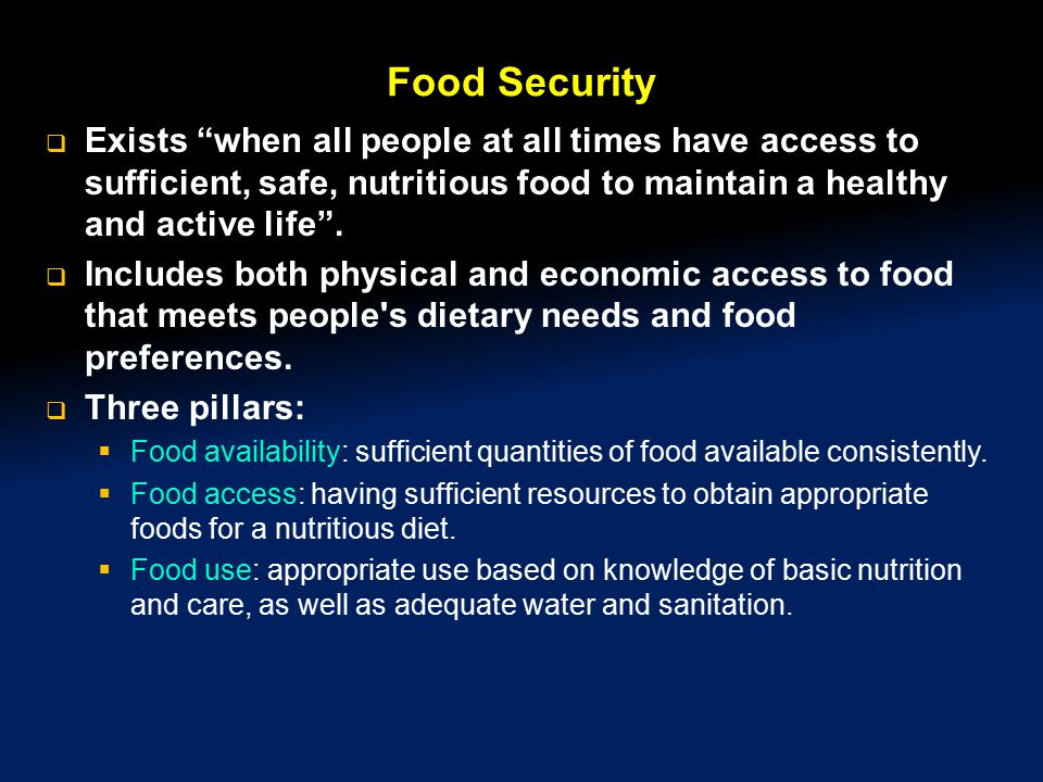 Food Security Exists when all people at all times have access to sufficient, safe, nutritious food to maintain a healthy and active life .