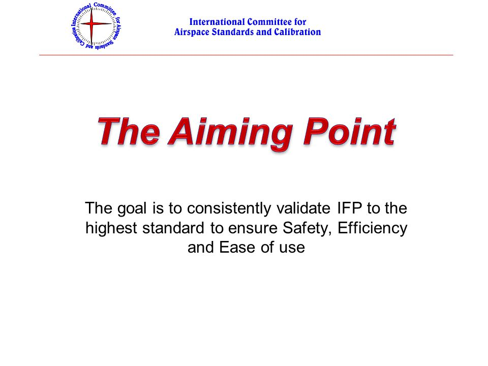 The Aiming Point The goal is to consistently validate IFP to the highest standard to ensure Safety, Efficiency and Ease of use.