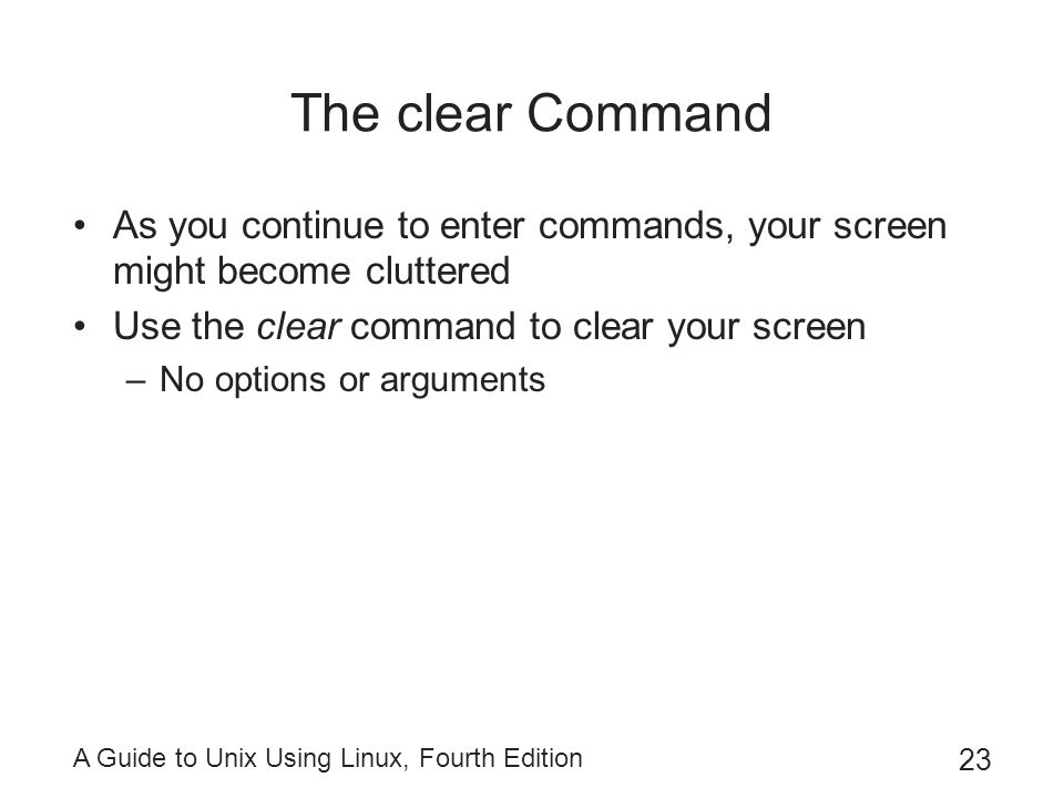 The clear Command As you continue to enter commands, your screen might become cluttered. Use the clear command to clear your screen.