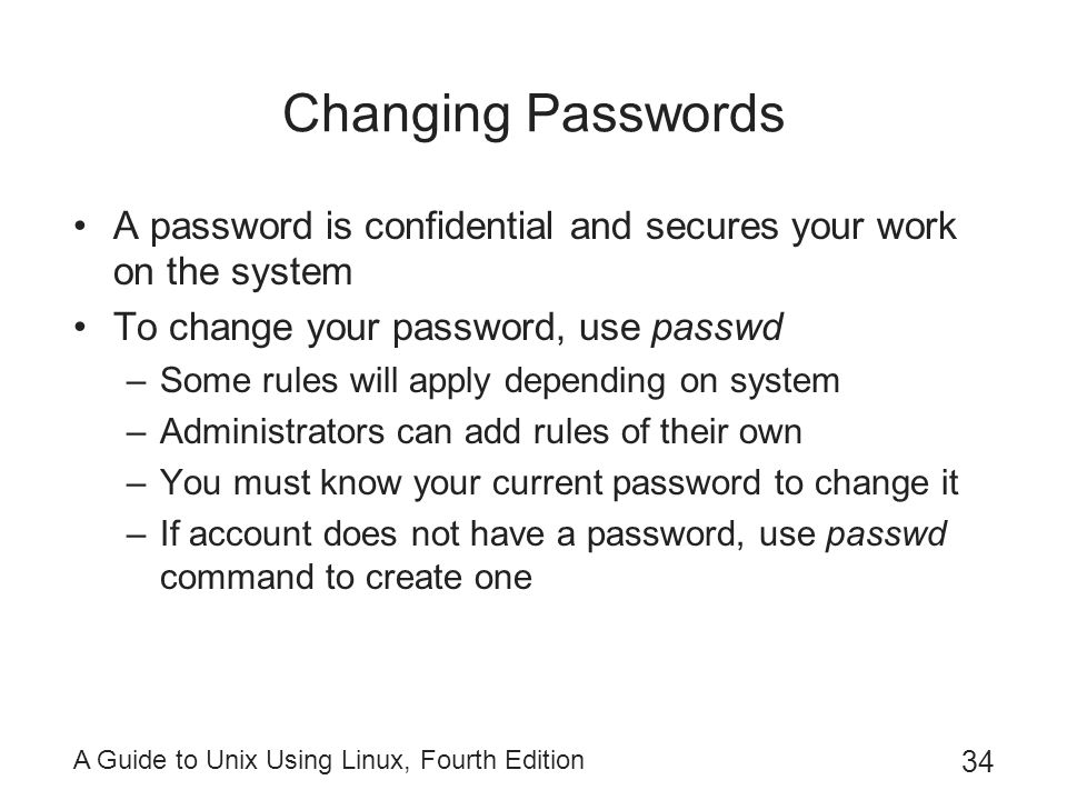 Changing Passwords A password is confidential and secures your work on the system. To change your password, use passwd.