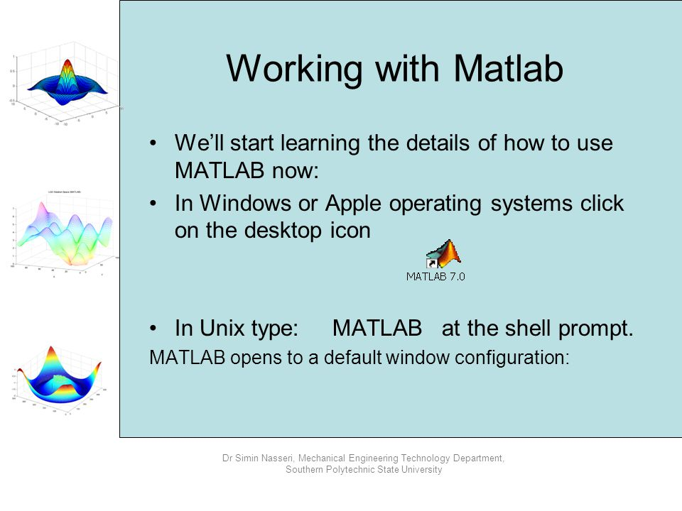 Working with Matlab We'll start learning the details of how to use MATLAB now: In Windows or Apple operating systems click on the desktop icon.