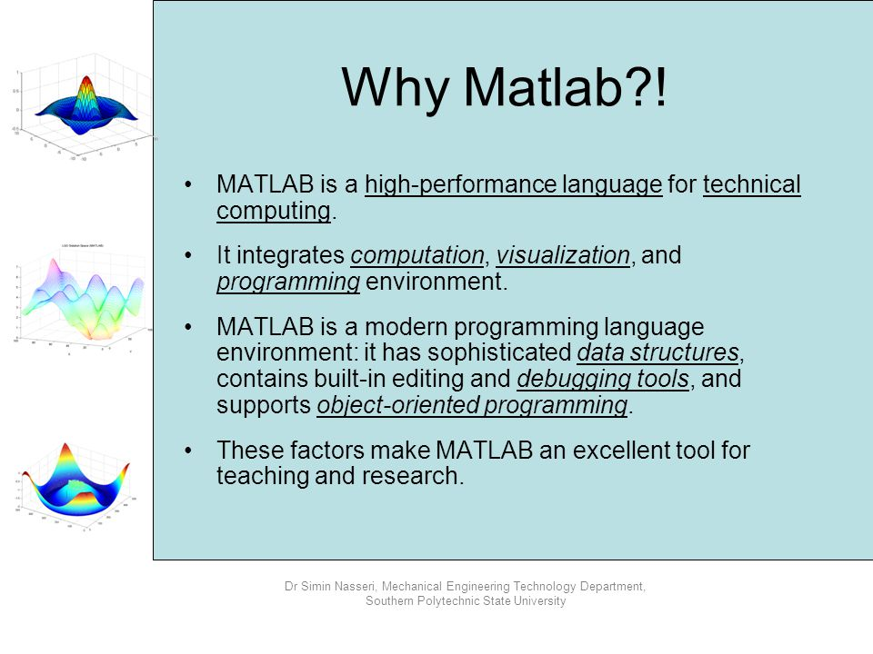 Why Matlab ! MATLAB is a high-performance language for technical computing. It integrates computation, visualization, and programming environment.