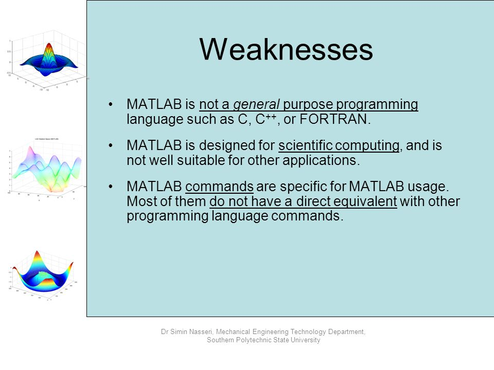 Weaknesses MATLAB is not a general purpose programming language such as C, C++, or FORTRAN.