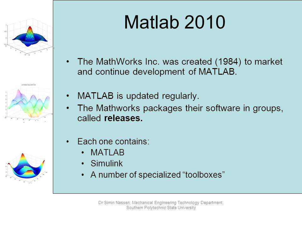Matlab 2010 The MathWorks Inc. was created (1984) to market and continue development of MATLAB. MATLAB is updated regularly.