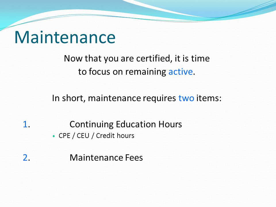 Maintenance Now that you are certified, it is time