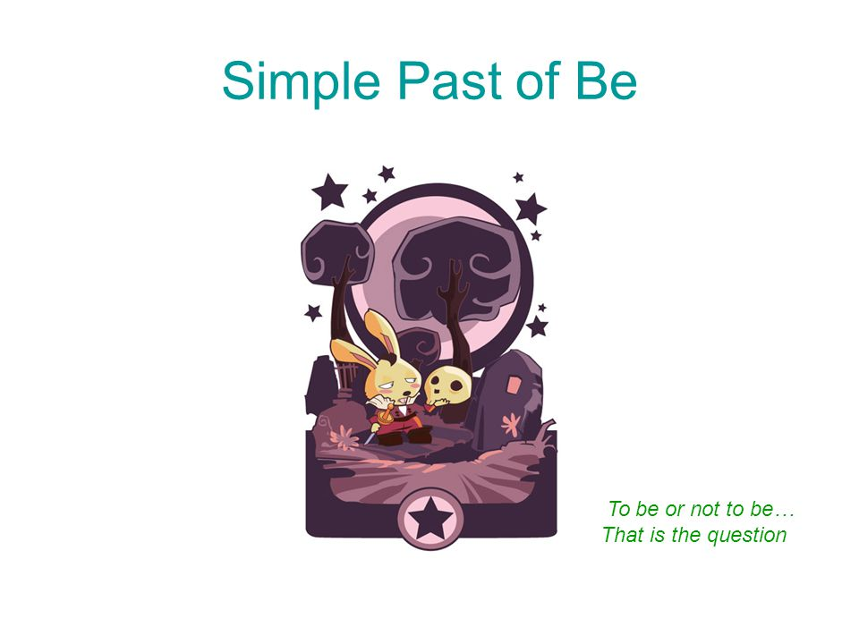 Simple Past of Be To be or not to be… That is the question
