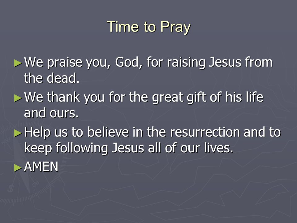 Time to Pray We praise you, God, for raising Jesus from the dead.