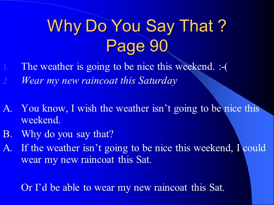 Why Do You Say That Page 90 The weather is going to be nice this weekend. :-( Wear my new raincoat this Saturday.