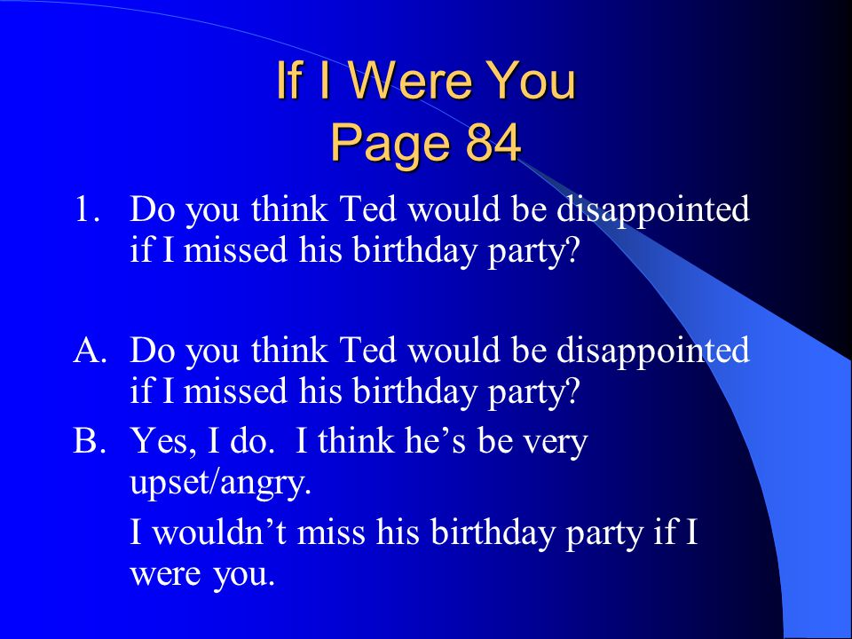 If I Were You Page 84 1. Do you think Ted would be disappointed if I missed his birthday party