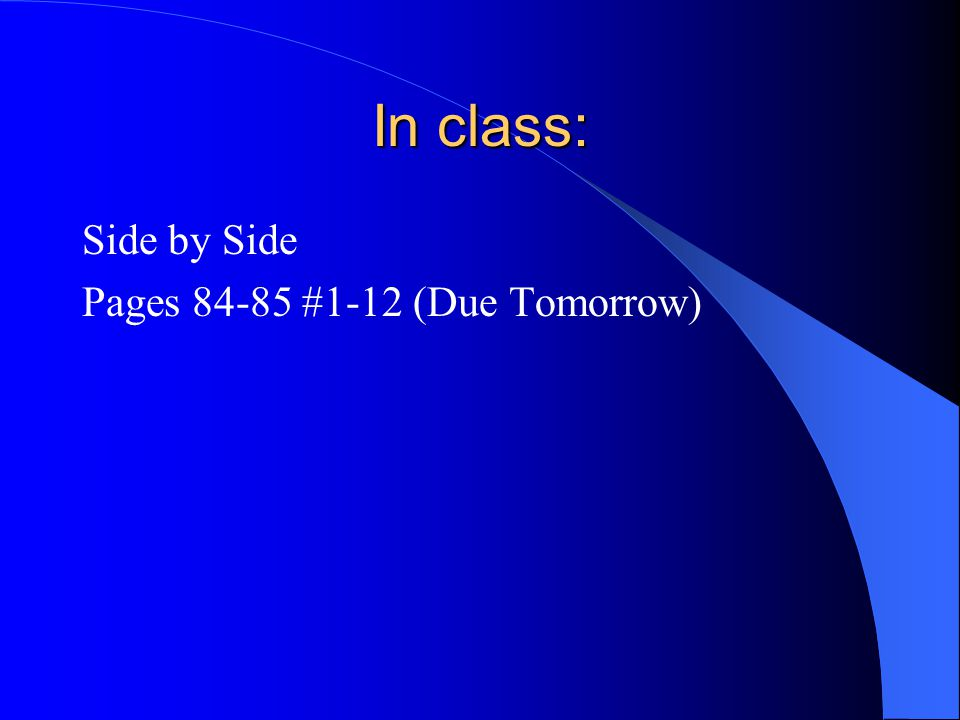 In class: Side by Side Pages 84-85 #1-12 (Due Tomorrow)