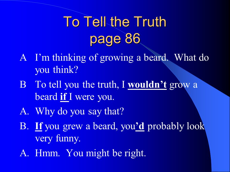 To Tell the Truth page 86 A I'm thinking of growing a beard. What do you think B To tell you the truth, I wouldn't grow a beard if I were you.