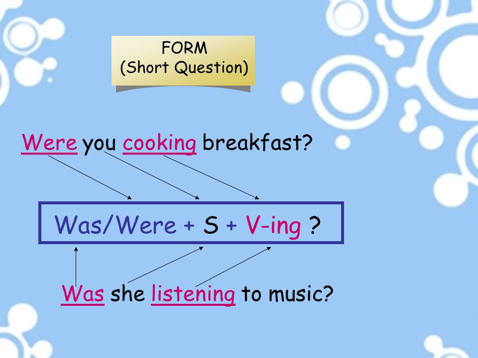 Was/Were + S + V-ing Were you cooking breakfast