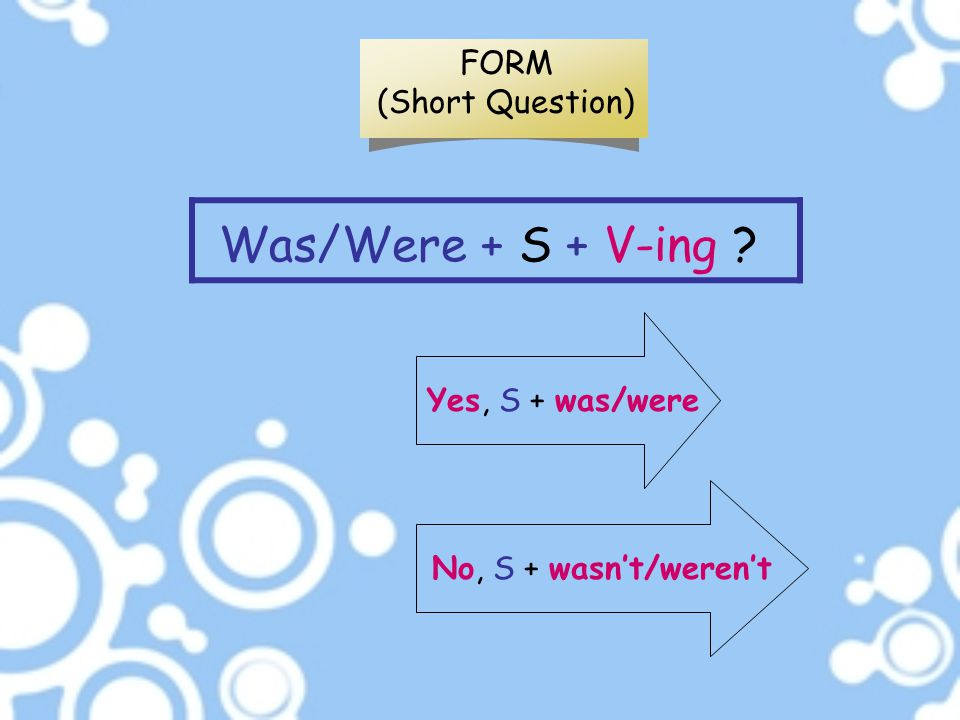 Was/Were + S + V-ing FORM (Short Question) Yes, S + was/were