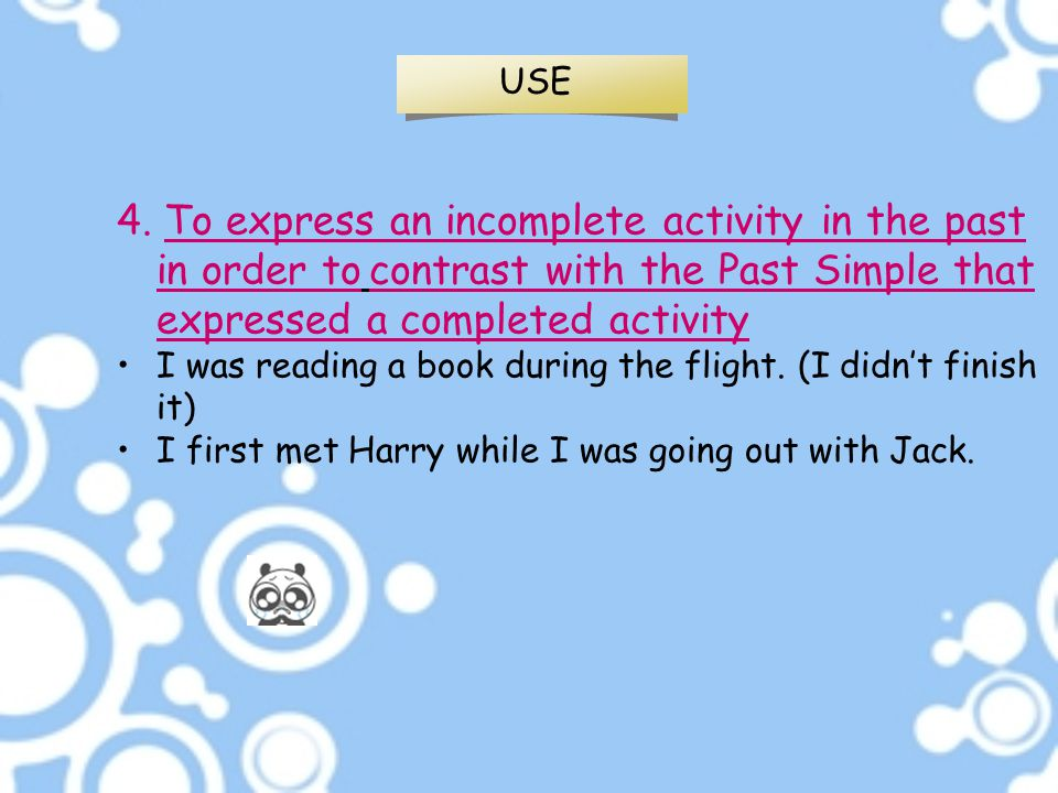 USE 4. To express an incomplete activity in the past in order to contrast with the Past Simple that expressed a completed activity.