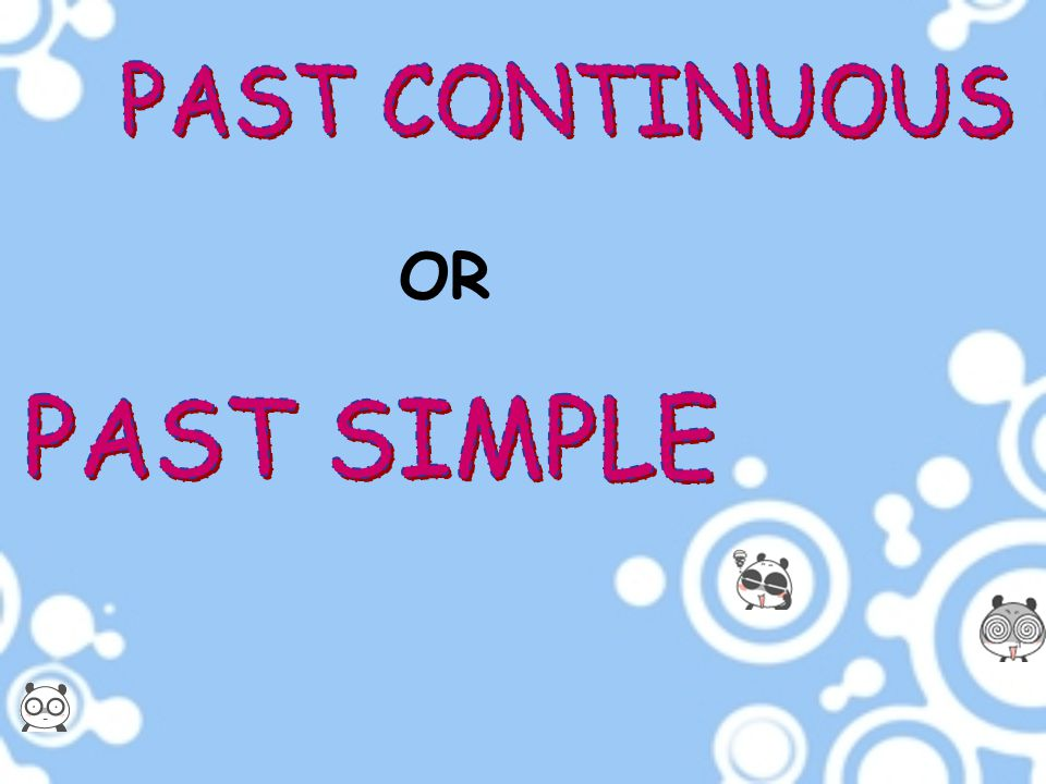 PAST CONTINUOUS OR PAST SIMPLE