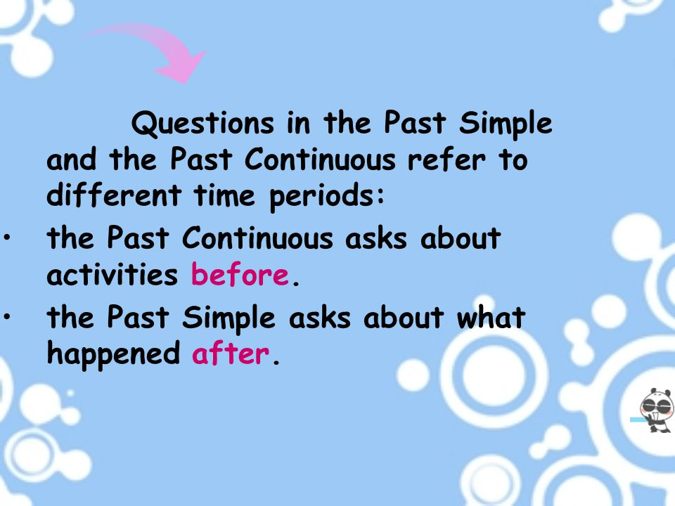 Questions in the Past Simple and the Past Continuous refer to different time periods: