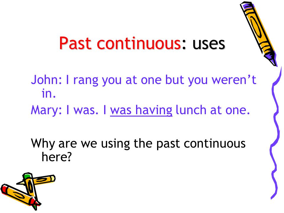 Past continuous: uses John: I rang you at one but you weren't in.