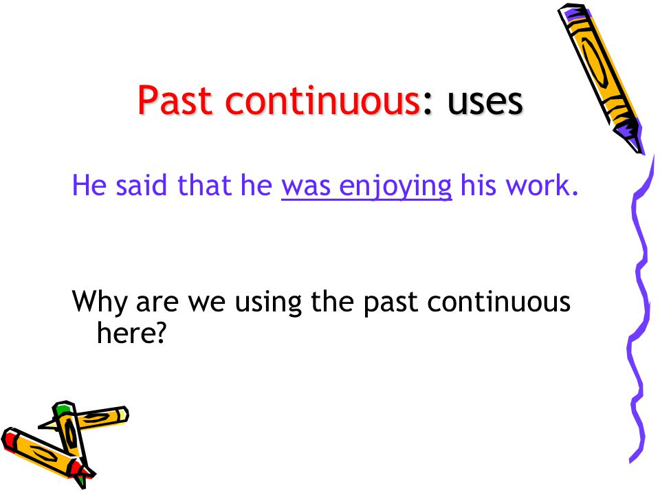 Past continuous: uses He said that he was enjoying his work.