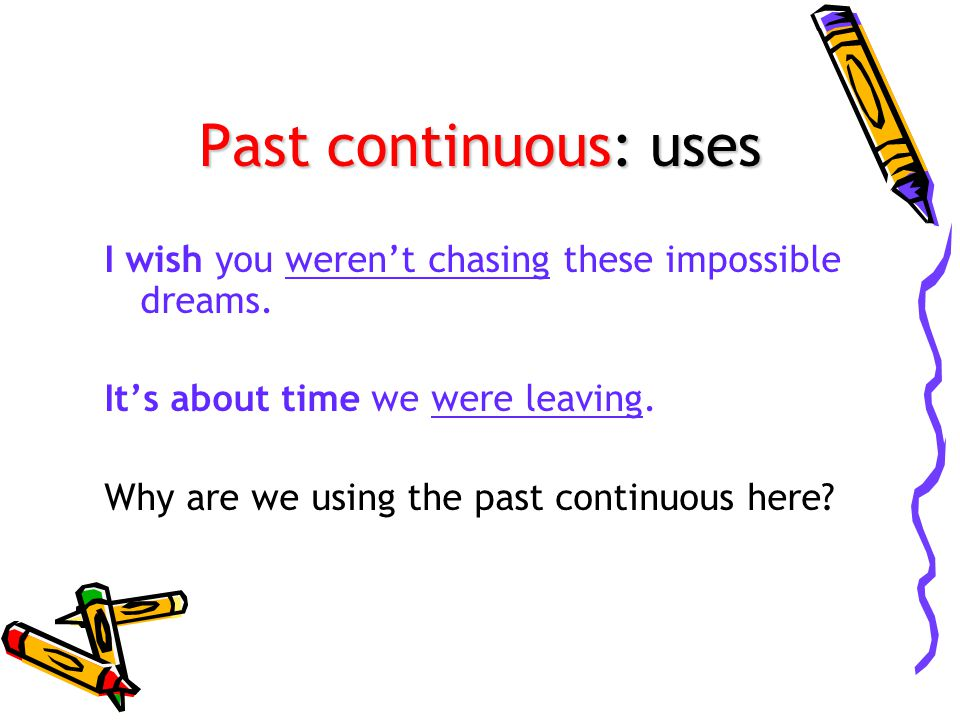 Past continuous: uses I wish you weren't chasing these impossible dreams. It's about time we were leaving.