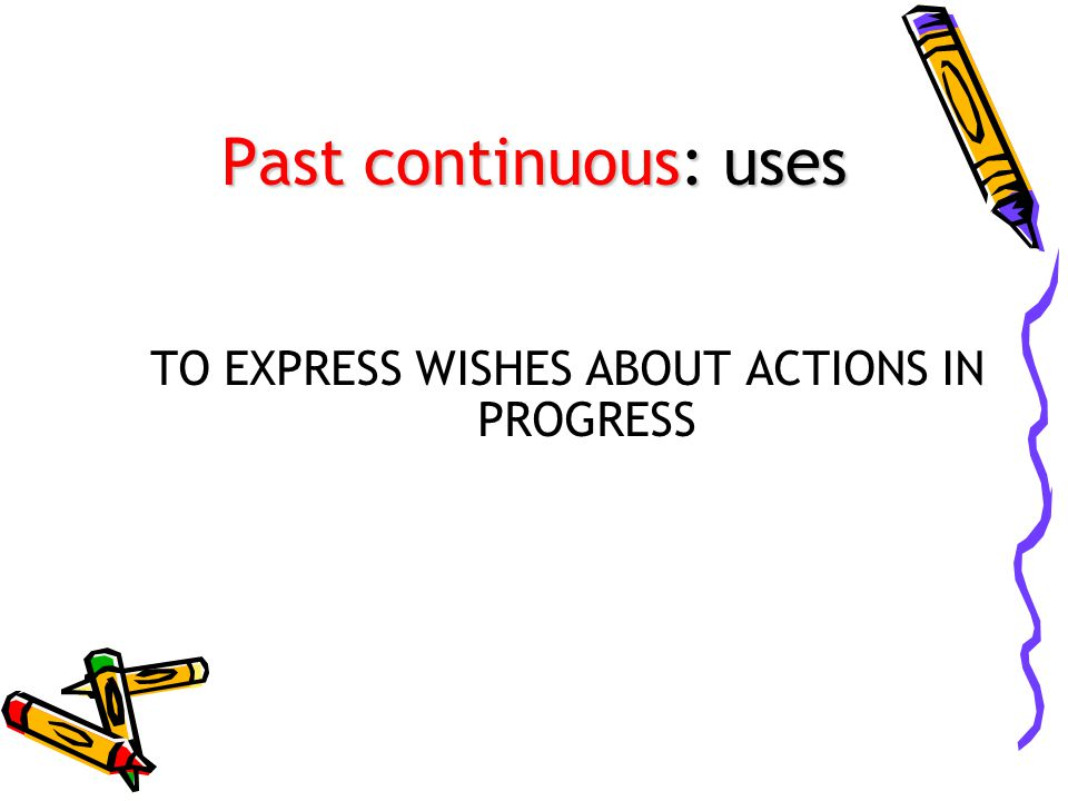 TO EXPRESS WISHES ABOUT ACTIONS IN PROGRESS