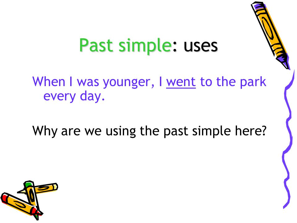 Past simple: uses When I was younger, I went to the park every day.