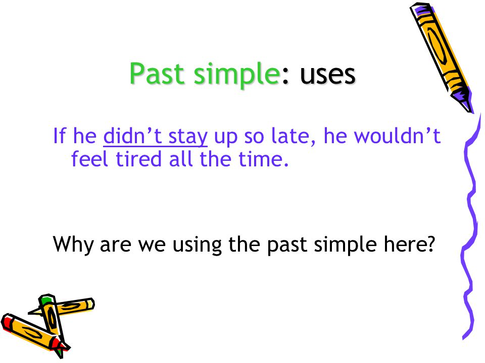Past simple: uses If he didn't stay up so late, he wouldn't feel tired all the time.