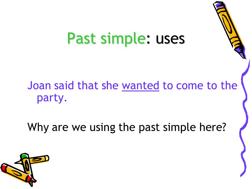 Past simple: uses Joan said that she wanted to come to the party.
