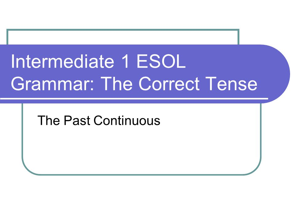 Intermediate 1 ESOL Grammar: The Correct Tense