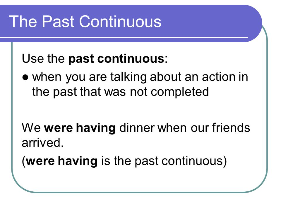 The Past Continuous Use the past continuous: