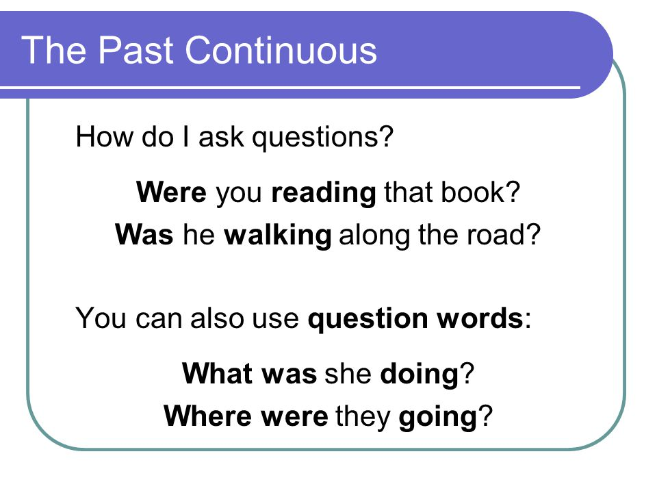 The Past Continuous How do I ask questions