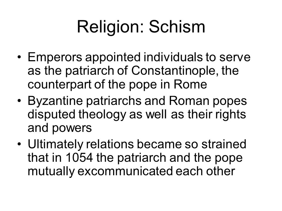 Religion: Schism Emperors appointed individuals to serve as the patriarch of Constantinople, the counterpart of the pope in Rome.